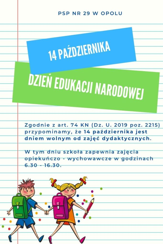 Zgodnie z art. 74 KN (Dz. U. 2019 poz. 2215) przypominamy, że 14 października jest dniem wolnym od zajęć dydaktycznych.   W tym dniu szkoła zapewnia zajęcia opiekuńczo - wychowawcze w godzinach 6.30 - 16.30.