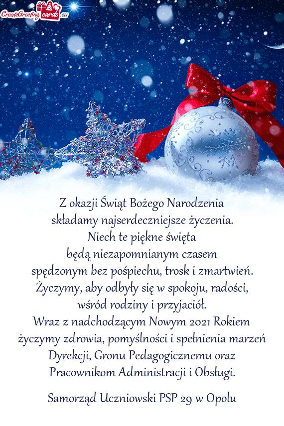 Z okazji Świąt Bożego Narodzenia składamy najserdeczniejsze życzenia. Niech te piękne święta będą niezapomnianym czasem spędzonym bez pośpiechu, trosk i zmartwień. Życzymy, aby odbyły się w spokoju, radości, wśród rodziny i przyjaciół. Wraz z nadchodzącym Nowym 2021 Rokiem życzymy zdrowia, pomyślności i spełnienia marzeń Dyrekcji, Gronu Pedagogicznemu oraz Pracownikom Administracji i Obsługi.  Samorząd Uczniowski PSP 29 w Opolu