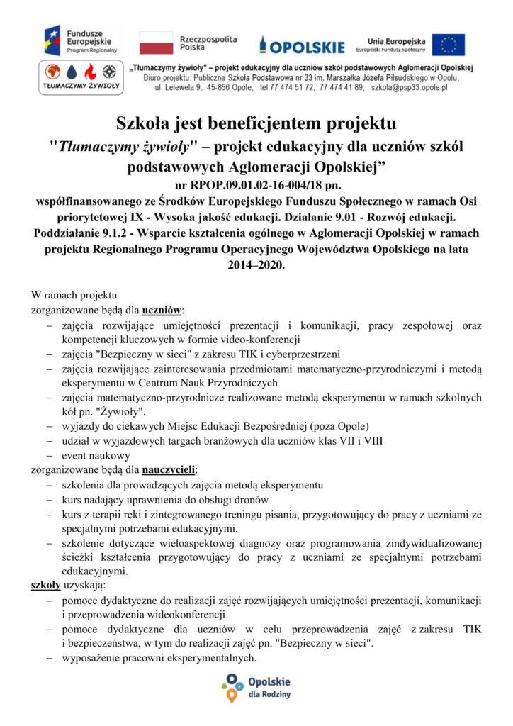 """Szkoła jest beneficjentem projektu  """"Tłumaczymy żywioły"""" – projekt edukacyjny dla uczniów szkół podstawowych Aglomeracji Opolskiej""""  nr RPOP.09.01.02-16-004/18 pn.  współfinansowanego ze Środków Europejskiego Funduszu Społecznego w ramach Osi priorytetowej IX - Wysoka jakość edukacji. Działanie 9.01 - Rozwój edukacji. Poddziałanie 9.1.2 - Wsparcie kształcenia ogólnego w Aglomeracji Opolskiej w ramach projektu Regionalnego Programu Operacyjnego Województwa Opolskiego na lata 2014–2020.  W ramach projektu  zorganizowane będą dla uczniów: zajęcia rozwijające umiejętności prezentacji i komunikacji, pracy zespołowej oraz kompetencji kluczowych w formie video-konferencji  zajęcia """"Bezpieczny w sieci"""" z zakresu TIK i cyberprzestrzeni zajęcia rozwijające zainteresowania przedmiotami matematyczno-przyrodniczymi i metodą eksperymentu w Centrum Nauk Przyrodniczych zajęcia matematyczno-przyrodnicze realizowane metodą eksperymentu w ramach szkolnych kół pn. """"Żywioły"""". wyjazdy do ciekawych Miejsc Edukacji Bezpośredniej (poza Opole) udział w wyjazdowych targach branżowych dla uczniów klas VII i VIII  event naukowy zorganizowane będą dla nauczycieli: szkolenia dla prowadzących zajęcia metodą eksperymentu kurs nadający uprawnienia do obsługi dronów kurs z terapii ręki i zintegrowanego treningu pisania, przygotowujący do pracy z uczniami ze specjalnymi potrzebami edukacyjnymi. szkolenie dotyczące wieloaspektowej diagnozy oraz programowania zindywidualizowanej ścieżki kształcenia przygotowujący do pracy z uczniami ze specjalnymi potrzebami edukacyjnymi. szkoły uzyskają: pomoce dydaktyczne do realizacji zajęć rozwijających umiejętności prezentacji, komunikacji i przeprowadzenia wideokonferencji pomoce dydaktyczne dla uczniów w celu przeprowadzenia zajęć z zakresu TIK i bezpieczeństwa, w tym do realizacji zajęć pn. """"Bezpieczny w sieci"""". wyposażenie pracowni eksperymentalnych."""