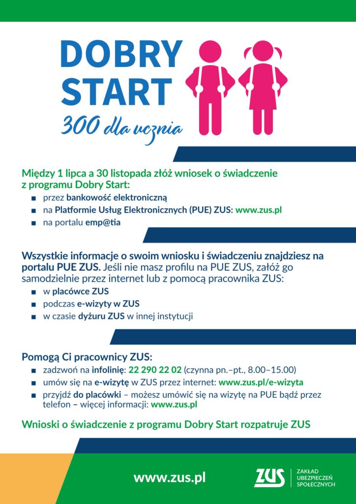 Dobry Start od ZUS Od 1 lipca do 30 listopada można składać wnioski o świadczenie z rządowego programu Dobry Start (tzw. 300 plus). Od tego roku przyznawaniem i wypłatą tych świadczeń zajmuje się ZUS. Wnioski można złożyć wyłącznie elektronicznie – za pomocą portalu Platformy Usług Elektronicznych (PUE) ZUS, bankowości elektronicznej lub portalu Emp@tia. Świadczenia trafią wyłącznie na rachunki bankowe.  W ramach programu Dobry Start rodzice i opiekunowie dzieci mogą otrzymać jednorazowe wsparcie w wysokości 300 zł na zakup podręczników i artykułów szkolnych.  Wnioski można składać od 1 lipca do 30 listopada wyłącznie online: •przez serwisy bankowości elektronicznej tych banków, które udostępniły taką możliwość, • na portalu PUE ZUS,  •na portalu Emp@tia. Od 1 lipca 2021 r. obsługą wniosków, przyznawaniem i wypłatą świadczeń zajmuje się ZUS. Dlatego wszystkie informacje o złożonym wniosku i świadczeniu będą dostępne na portalu PUE ZUS. Osoby, które nie mają jeszcze swojego profilu na PUE ZUS, mogą go założyć samodzielnie przez internet lub z pomocą pracownika ZUS - w naszej placówce, podczas e-wizyty, w czasie naszego dyżuru w innej instytucji. ZUS wypłaci pieniądze tylko na konto bankowe wskazane we wniosku. Wypłata będzie realizowana: •do 30 września 2021 r. – na podstawie wniosków złożonych do końca sierpnia, •w ciągu 2 miesięcy od dnia złożenia wniosku – na podstawie wniosków składanych od września.  Aby ułatwić wypełnianie i składanie wniosku o świadczenie z programu Dobry Start przez rodziców, opiekunów prawnych oraz osoby sprawujące pieczę nad dzieckiem, na PUE ZUS udostępniliśmy intuicyjny kreator wniosków. Kreator krok po kroku prowadzi wypełniającego wniosek przez proces uzupełniania wymaganych danych i informacji.   Każda osoba, która będzie potrzebowała wsparcia w złożeniu wniosku o świadczenie z programu Dobry Start może liczyć na pracowników ZUS. Pomoc można uzyskać: •na specjalnej infolinii pod numerem 22 290 22 02 w dni robocze (pn.–pt.) w godz. 8.00